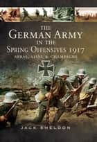 The German Army in the Spring Offensives 1917 ebook by Jack Sheldon