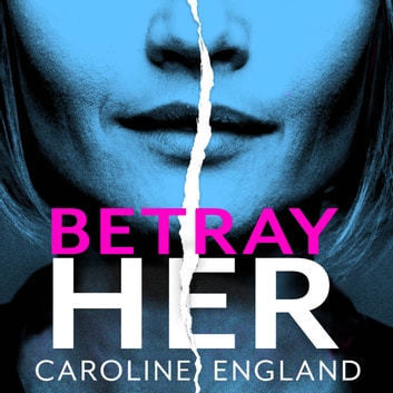 Betray Her - An absolutely gripping psychological thriller with a heart-pounding twist audiobook by Caroline England