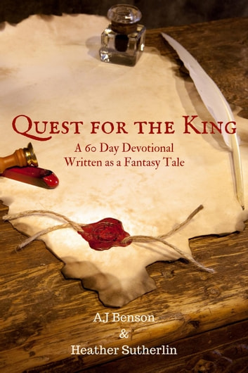 Quest for the King: A 60 Day Devotional Written as a Fantasy Tale ebook by AJ Benson,Heather Sutherlin
