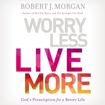 Worry Less, Live More - God's Prescription for a Better Life audiobook by Robert Morgan