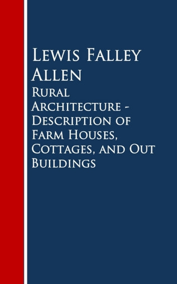 Rural Architecture: Being a Complete Description of Farm Houses, Cottages and Out Buildings