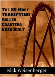 The 50 Most Terrifying Roller Coasters Ever Built ebook by Nick Weisenberger