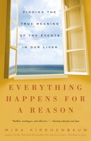 Everything Happens for a Reason - Finding the True Meaning of the Events in Our Lives ebook by Mira Kirshenbaum