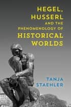 Hegel, Husserl and the Phenomenology of Historical Worlds ebook by Tanja Staehler