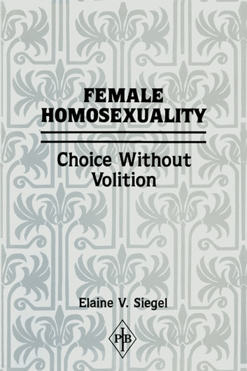 Female Homosexuality - Choice Without Volition ebook by Elaine V. Siegel