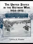 The United States and the Vietnam War, 1954-1975 - A Selected Annotated Bibliography of English-Language Sources ebook by