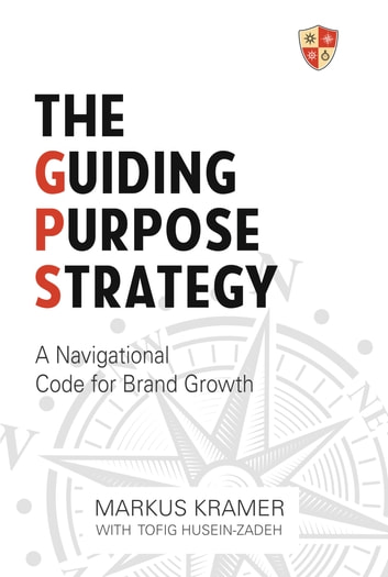 The Guiding Purpose Strategy - A Navigational Code for Brand Growth ebook by Markus Kramer