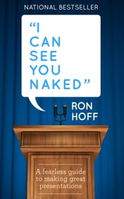 I Can See You Naked - A Fearless Guide to Making Great Presentations ebook by Ron Hoff