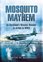 Mosquito Mayhem - de Havilland's Wooden Wonder in Action in WWII ebook by Bowman, Martin