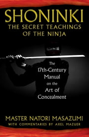 Shoninki: The Secret Teachings of the Ninja - The 17th-Century Manual on the Art of Concealment ebook by Master Natori Masazumi, Axel Mazuer
