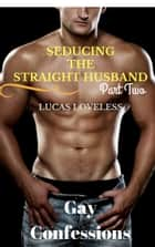 Gay Romance Fiction - Seducing the Straight Husband Part Two ebook by Lucas Loveless