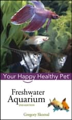 Freshwater Aquarium - Your Happy Healthy Pet ebook by Gregory Skomal