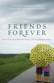 Friends Forever - How Girls and Women Forge Lasting Relationships ebook by Suzanne Degges-White,Christine Borzumato-Gainey