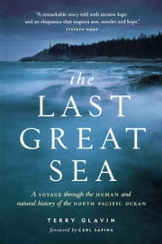 The Last Great Sea: A Voyage Through the Human and Natural History of the North Pacific Ocean ebook by Glavin, Terry