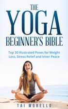 The Yoga Beginner's Bible: Top 30 Illustrated Poses for Weight Loss, Inner Peace and Stress Relief ebook by Tai Morello