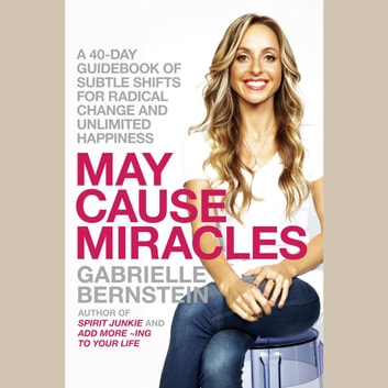 May Cause Miracles - A 40-Day Guidebook of Subtle Shifts for Radical Change and Unlimited Happiness audiobook by Gabrielle Bernstein