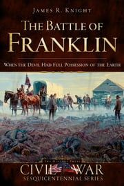 The Battle of Franklin - When the Devil Had Full Possession of the Earth ebook by James R. Knight