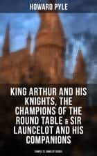 King Arthur and His Knights, The Champions of the Round Table & Sir Launcelot and His Companions: Complete Camelot Series - Collection of Tales & Myths about the Legendary British King ebook by Howard Pyle