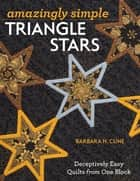 Amazingly Simple Triangle Stars - Deceptively Easy Quilts from One Block ebook by