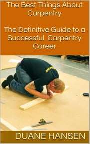 The Best Things About Carpentry: The Definitive Guide to a Successful Carpentry Career ebook by Duane Hansen