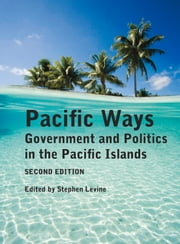 Pacific Ways - Government and Politics in the Pacific Islands ebook by Stephen Levine