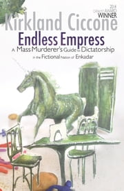 Endless Empress - A Mass Murderer's Guide to Dictatorship in the Fictional Nation of Enkadar ebook by Kirkland Ciccone