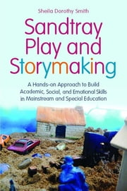 Sandtray Play and Storymaking - A Hands-On Approach to Build Academic, Social, and Emotional Skills in Mainstream and Special Education ebook by Sheila Dorothy Smith