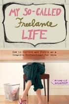 My So-Called Freelance Life ebook by Michelle Goodman