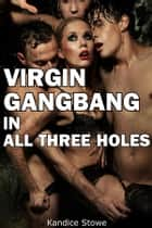 Virgin Gangbang In All Three Holes: Erotica Multiple Partners Creampie Anal ebook by Kandice Stowe