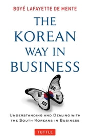The Korean Way in Business - Understanding and Dealing with the South Koreans in Business ebook by Boyé Lafayette De Mente