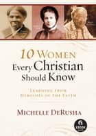 10 Women Every Christian Should Know (Ebook Shorts) - Learning from Heroines of the Faith ebook by Michelle DeRusha
