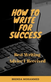How to Write for Success: Best Writing Advice I received ebook by Brenda Mohammed