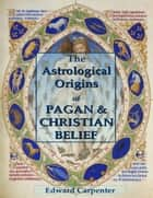 The Astrological Origins of Pagan & Christian Belief ebook by Edward Carpenter