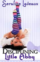 Disciplining Little Abby ebook by Serafine Laveaux