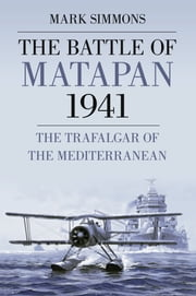 The Battle of Matapan 1941 - The Trafalgar of the Mediterranean ebook by Mark Simmons