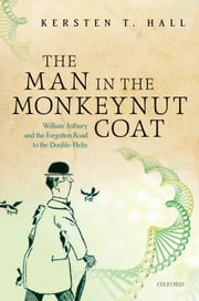 The Man in the Monkeynut Coat: William Astbury and the Forgotten Road to the Double-Helix ebook by Kersten T. Hall