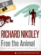 Free The Animal: Weight Loss With The Paleo Diet (aka The Caveman Diet) ebook by Richard Nikoley