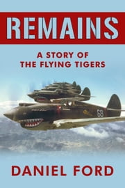 Remains: A Story of the Flying Tigers, Who Won Immortality Defending Burma and China from Japanese Invasion ebook by Daniel Ford