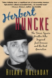 Herbert Huncke - The Times Square Hustler Who Inspired Jack Kerouac and the Beat Generation ebook by Hilary Holladay