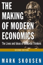 The Making of Modern Economics - The Lives and Ideas of Great Thinkers ebook by Mark Skousen