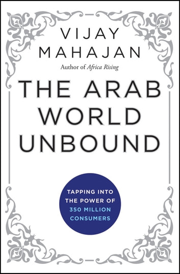 The Arab World Unbound - Tapping into the Power of 350 Million Consumers ebook by Vijay Mahajan