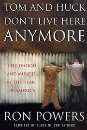 Tom and Huck Don't Live Here Anymore - Childhood and Murder in the Heart of America ebook by Ron Powers