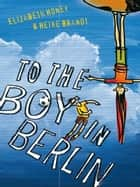 To the Boy in Berlin ebook by Elizabeth Honey, Heike Brandt