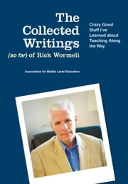 The Collected Writings (so far) of Rick Wormeli - Crazy Good Stuff I've Learned about Teaching Along the Way ebook by Rick Wormeli