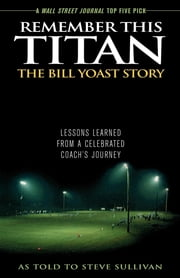 Remember This Titan: The Bill Yoast Story - Lessons Learned from a Celebrated Coach's Journey As Told to Steve Sullivan ebook by Steve Sullivan