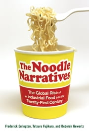 The Noodle Narratives - The Global Rise of an Industrial Food into the Twenty-First Century ebook by Frederick Errington,Deborah Gewertz,Tatsuro Fujikura