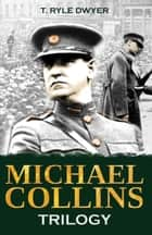Michael Collins Trilogy ebook by T. Ryle Dwyer