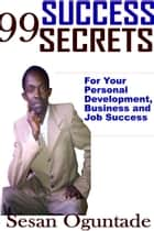 99 Success Secrets For Your Personal Development, Business and Job Success ebook by Sesan Oguntade