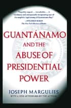 Guantanamo and the Abuse of Presidential Power ebook by Joseph Margulies