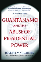 Guantanamo and the Abuse of Presidential Power - Guantanamo and the Abuse of Presidential Power ebook by Joseph Margulies